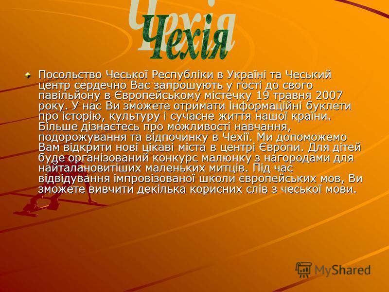 Посольство Чеської Республіки в Україні та Чеський центр сердечно Вас запрошують у гості до свого павільйону в Європейському містечку 19 травня 2007 року. У нас Ви зможете отримати інформаційні буклети про історію, культуру і сучасне життя нашої краї