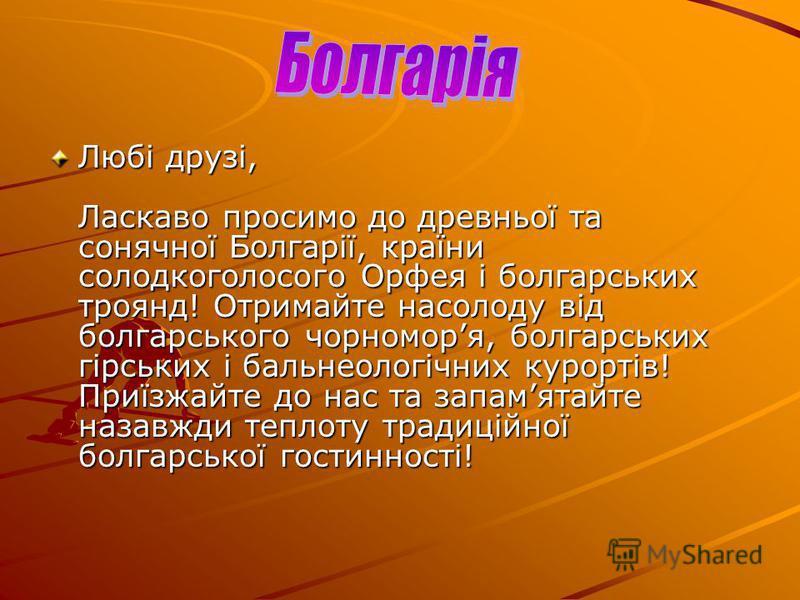Любі друзі, Ласкаво просимо до древньої та сонячної Болгарії, країни солодкоголосого Орфея і болгарських троянд! Отримайте насолоду від болгарського чорноморя, болгарських гірських і бальнеологічних курортів! Приїзжайте до нас та запамятайте назавжди