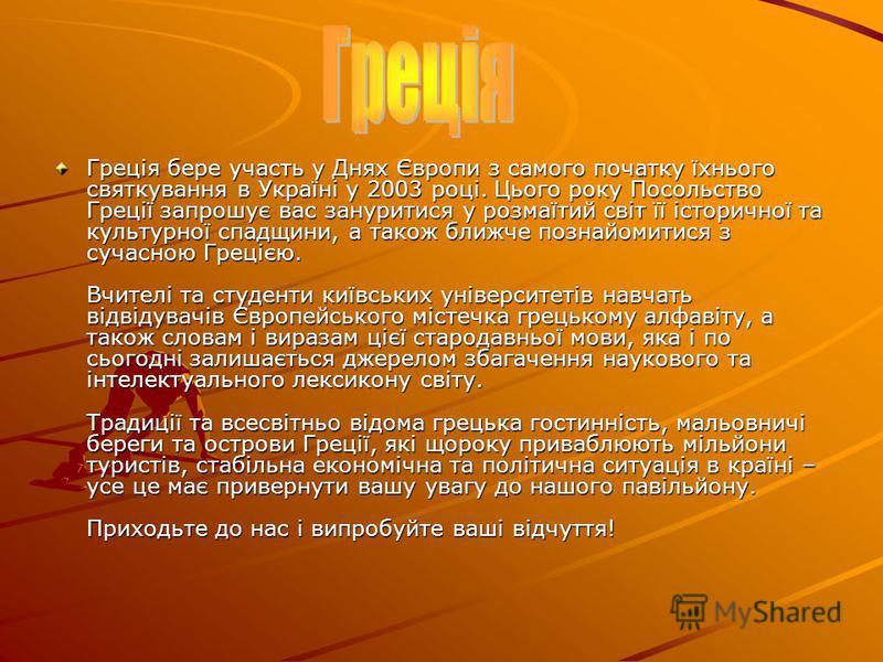 Греція бере участь у Днях Європи з самого початку їхнього святкування в Україні у 2003 році. Цього року Посольство Греції запрошує вас зануритися у розмаїтий світ її історичної та культурної спадщини, а також ближче познайомитися з сучасною Грецією.