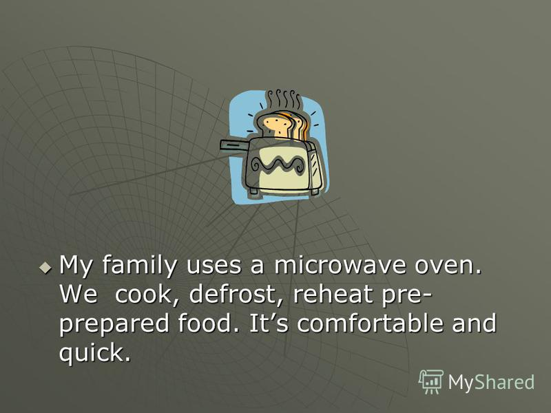 My family uses a microwave oven. We cook, defrost, reheat pre- prepared food. Its comfortable and quick. My family uses a microwave oven. We cook, defrost, reheat pre- prepared food. Its comfortable and quick.