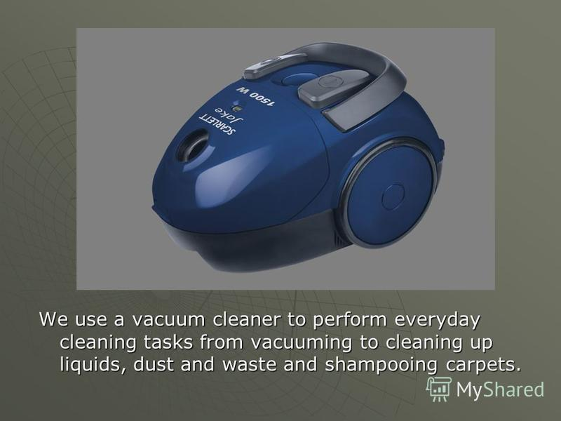We use a vacuum cleaner to perform everyday cleaning tasks from vacuuming to cleaning up liquids, dust and waste and shampooing carpets.