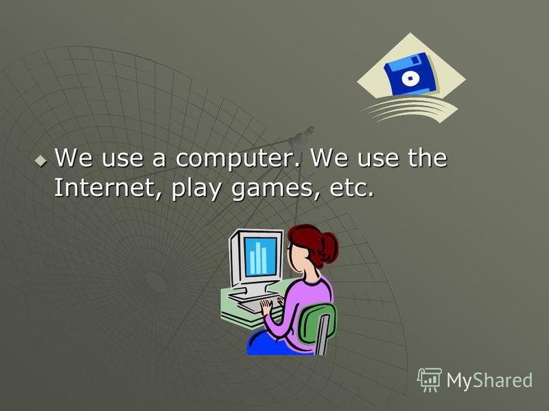 We use a computer. We use the Internet, play games, etc. We use a computer. We use the Internet, play games, etc.