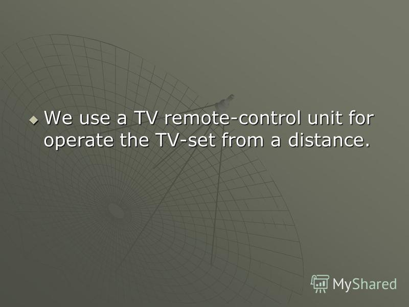 We use a TV remote-control unit for operate the TV-set from a distance. We use a TV remote-control unit for operate the TV-set from a distance.