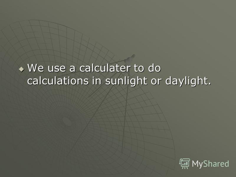 We use a calculater to do calculations in sunlight or daylight. We use a calculater to do calculations in sunlight or daylight.