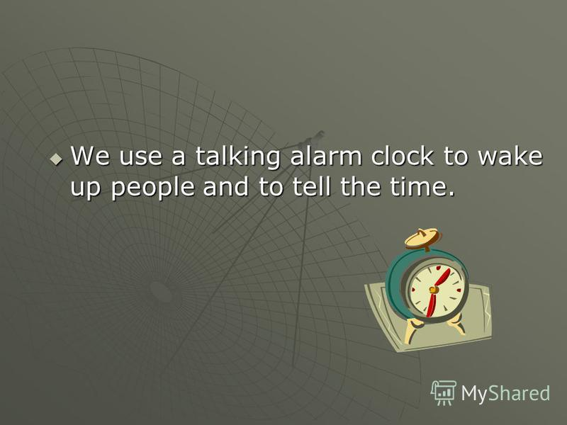 We use a talking alarm clock to wake up people and to tell the time. We use a talking alarm clock to wake up people and to tell the time.