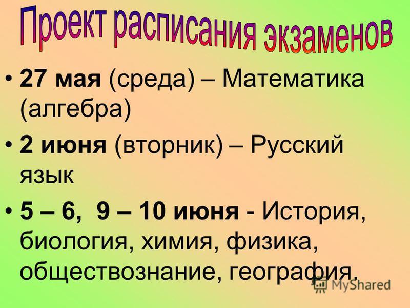27 мая (среда) – Математика (алгебра) 2 июня (вторник) – Русский язык 5 – 6, 9 – 10 июня - История, биология, химия, физика, обществознание, география.