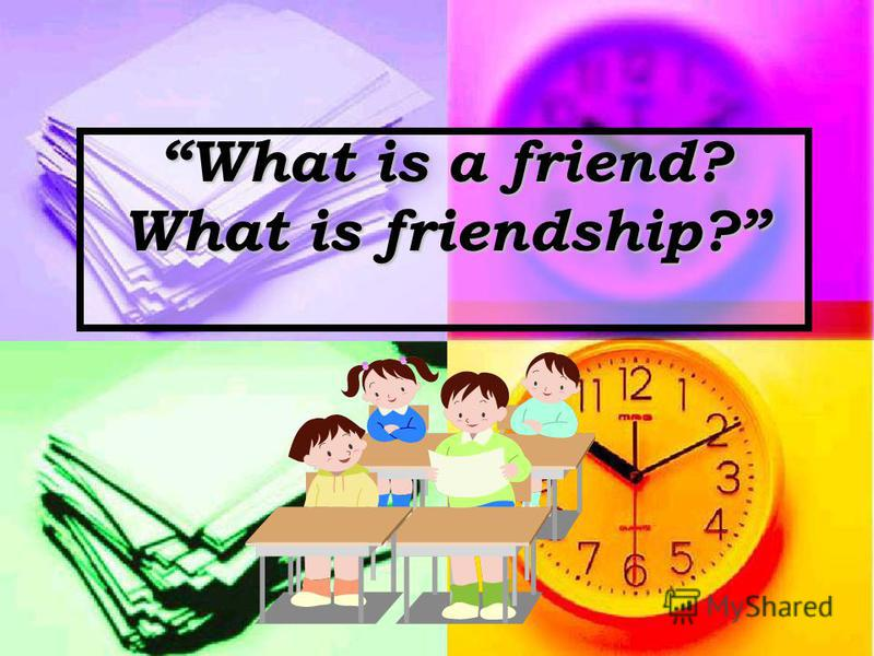 What is a friend? What is friendship?