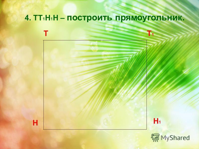 Т Н Т1Т1 4. ТТ 1 Н 1 Н – построить прямоугольник. Н 1