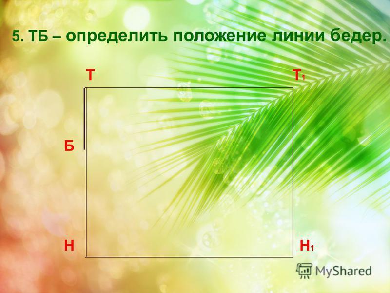 Т Н Т1Т1 Н1Н1 5. ТБ – определить положение линии бедер. Б