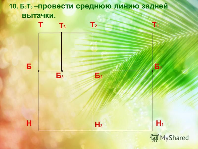 . 10. Б 3 Т 3 – провести среднюю линию задней вытачки. Т Н Т1Т1 Н1Н1 Б Б1Б1 Т2Т2 Б2Б2 Н2Н2 Б3Б3 Т 3...
