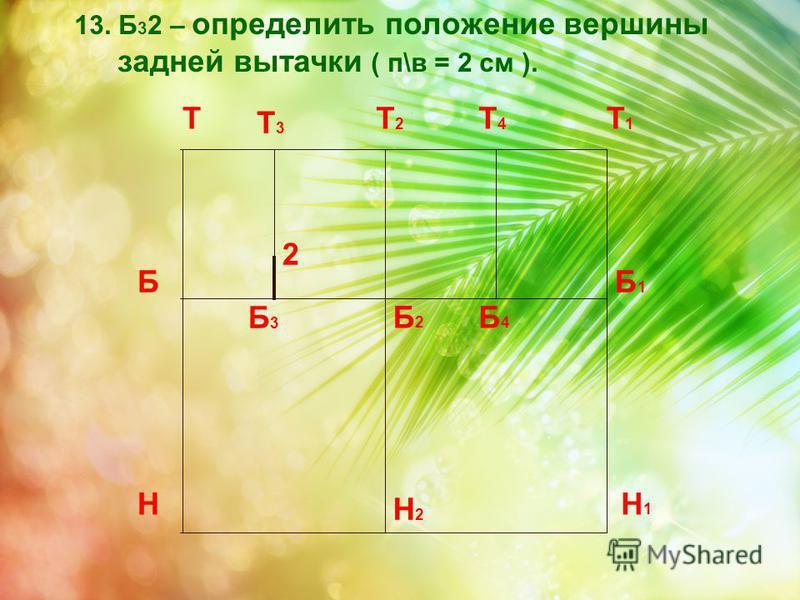 2 13. Б 3 2 – определить положение вершины задней вытачки ( п\в = 2 см ). Т Н Т1Т1 Н1Н1 ББ1Б1 Т2Т2 Б2Б2 Н2Н2 Б3Б3 Т3Т3 Б4Б4 Т4Т4