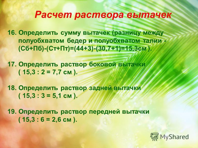 Расчет раствора вытачек 16. Определить сумму вытачек (разницу между полуобхватом бедер и полуобхватом талии - (Сб+Пб)-(Ст+Пт)=(44+3)-(30,7+1)=15,3 см ). 17. Определить раствор боковой вытачки ( 15,3 : 2 = 7,7 см ). 18. Определить раствор задней вытач