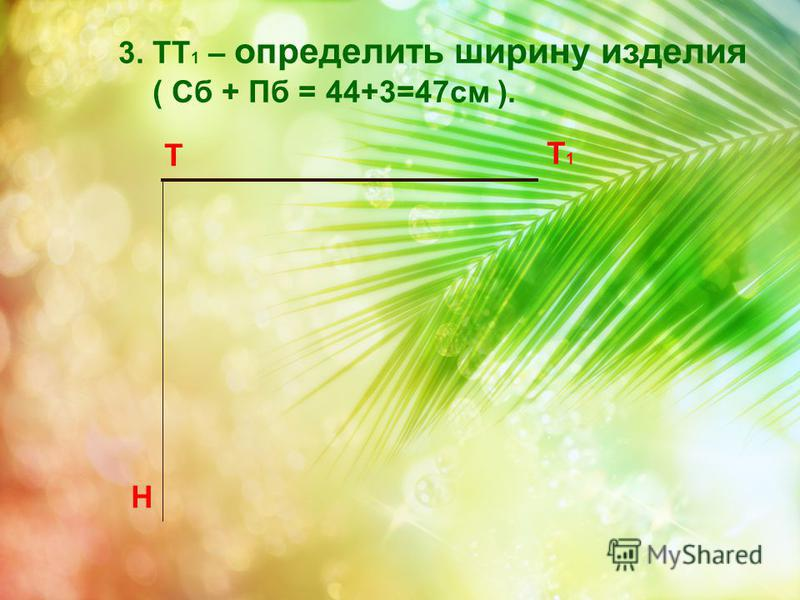 Т Н 3. ТТ 1 – определить ширину изделия ( Сб + Пб = 44+3=47 см ). Т 1