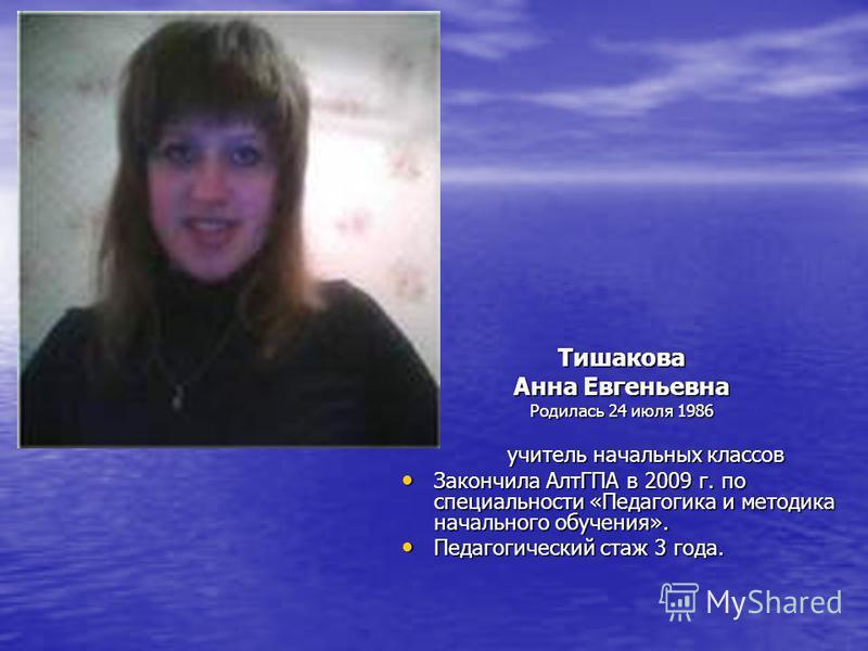 Тишакова Анна Евгеньевна Родилась 24 июля 1986 учитель начальных классов учитель начальных классов Закончила АлтГПА в 2009 г. по специальности «Педагогика и методика начального обучения». Закончила АлтГПА в 2009 г. по специальности «Педагогика и мето