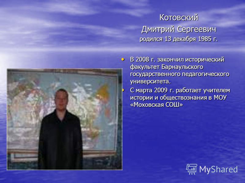 Котовский Дмитрий Сергеевич родился 13 декабря 1985 г. В 2008 г. закончил исторический факультет Барнаульского государственного педагогического университета. В 2008 г. закончил исторический факультет Барнаульского государственного педагогического уни