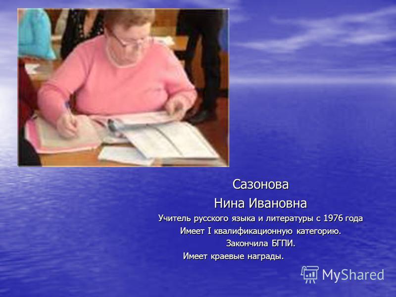 Сазонова Нина Ивановна Учитель русского языка и литературы с 1976 года Имеет I квалификационную категорию. Закончила БГПИ. Имеет краевые награды. Имеет краевые награды.