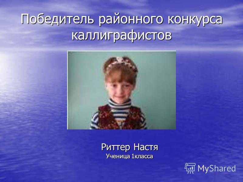 Победитель районного конкурса каллиграфистов Риттер Настя Ученица 1 класса