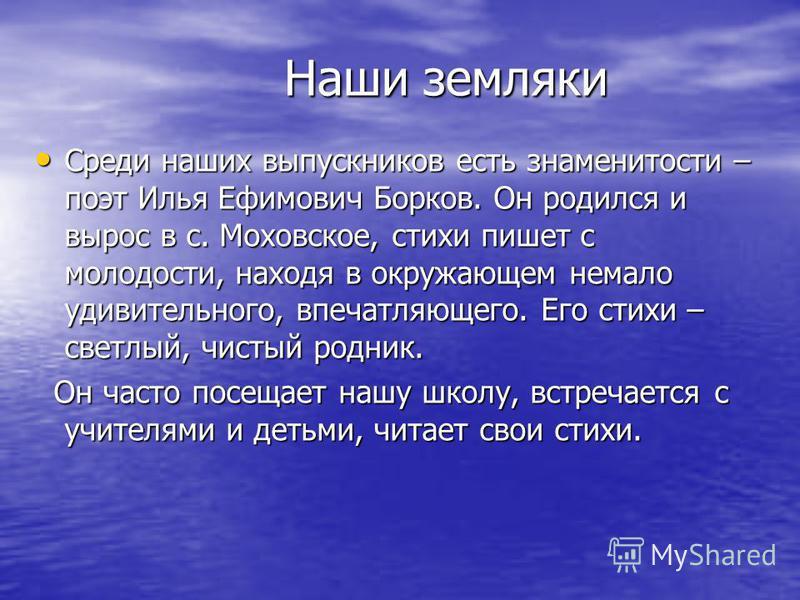 Наши земляки Наши земляки Среди наших выпускников есть знаменитости – поэт Илья Ефимович Борков. Он родился и вырос в с. Моховское, стихи пишет с молодости, находя в окружающем немало удивительного, впечатляющего. Его стихи – светлый, чистый родник.