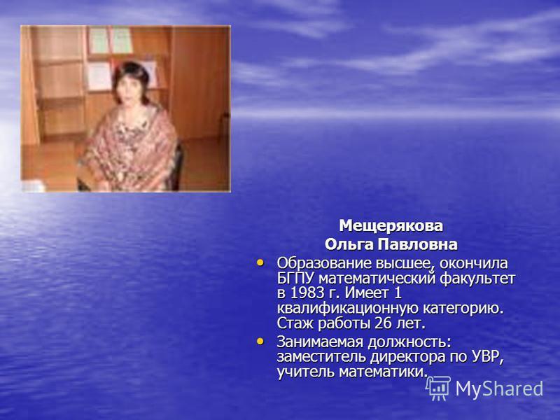 Фото Мещерякова Ольга Павловна Образование высшее, окончила БГПУ математический факультет в 1983 г. Имеет 1 квалификационную категорию. Стаж работы 26 лет. Образование высшее, окончила БГПУ математический факультет в 1983 г. Имеет 1 квалификационную