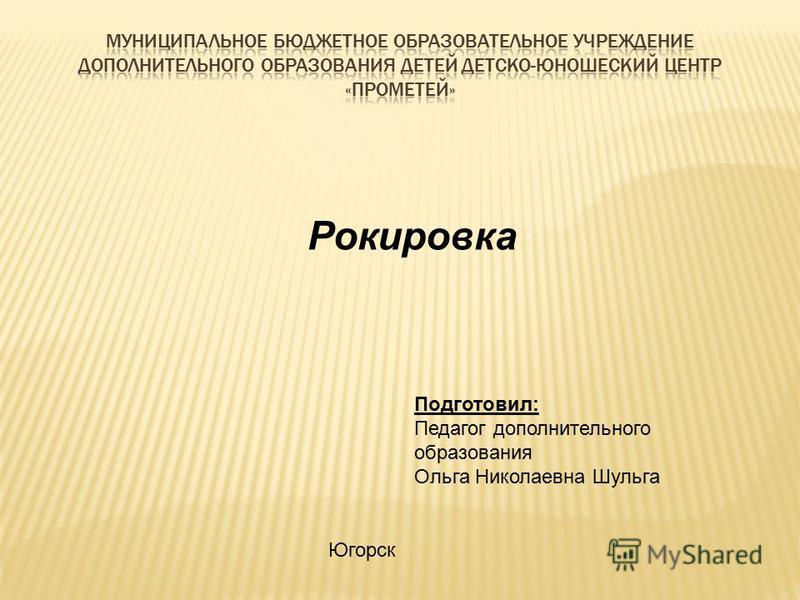 Рокировка Подготовил: Педагог дополнительного образования Ольга Николаевна Шульга Югорск