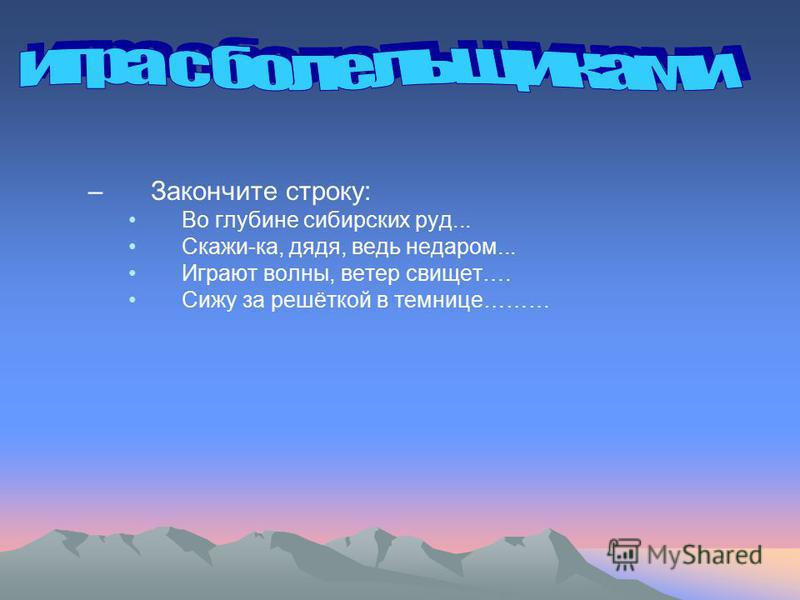 –Закончите строку: Во глубине сибирских руд... Скажи-ка, дядя, ведь недаром... Играют волны, ветер свищет…. Сижу за решёткой в темнице………