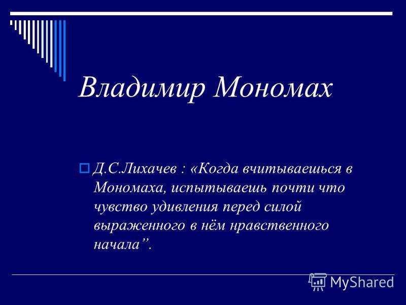 Владимир Мономах Д.С.Лихачев : «Когда вчитываешься в Мономаха, испытываешь почти что чувство удивления перед силой выраженного в нём нравственного начала.