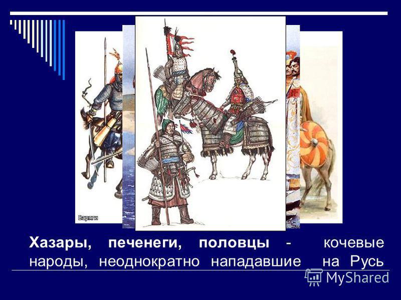 Хазары, печенеги, половцы - кочевые народы, неоднократно нападавшие на Русь