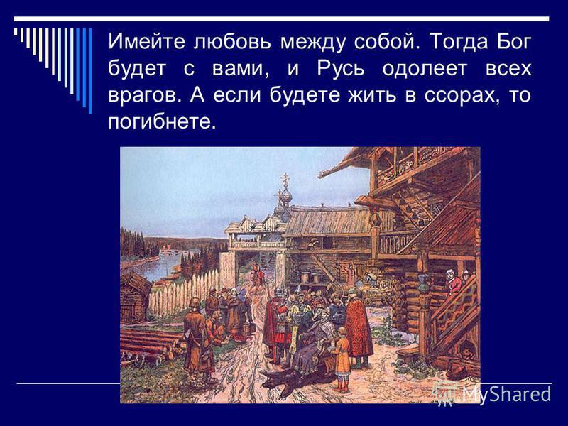 Имейте любовь между собой. Тогда Бог будет с вами, и Русь одолеет всех врагов. А если будете жить в ссорах, то погибнете.