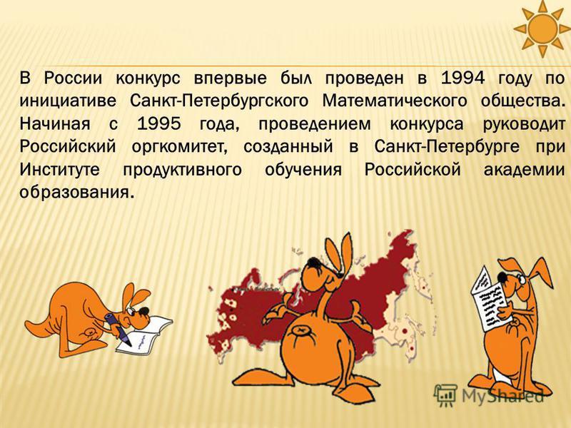 В России конкурс впервые был проведен в 1994 году по инициативе Санкт-Петербургского Математического общества. Начиная с 1995 года, проведением конкурса руководит Российский оргкомитет, созданный в Санкт-Петербурге при Институте продуктивного обучени