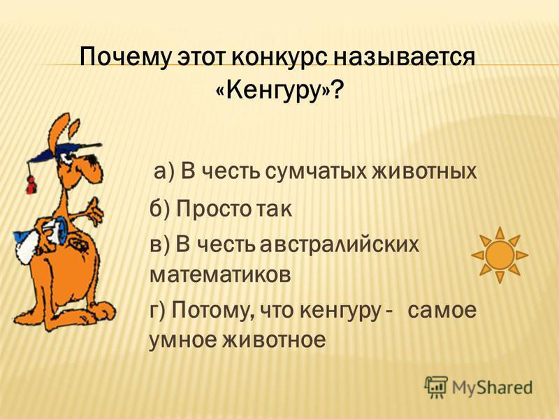 а) В честь сумчатых животных б) Просто так в) В честь австралийских математиков г) Потому, что кенгуру - самое умное животное Почему этот конкурс называется «Кенгуру»?