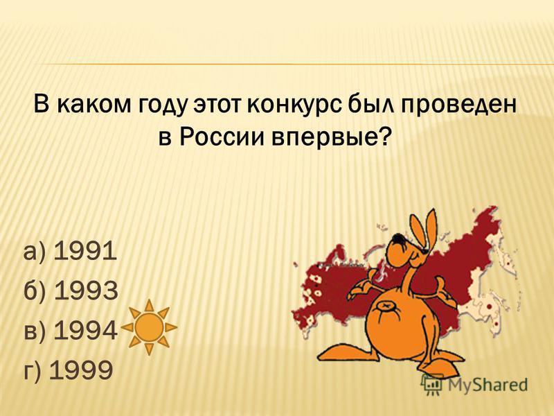 а) 1991 б) 1993 в) 1994 г) 1999 В каком году этот конкурс был проведен в России впервые?