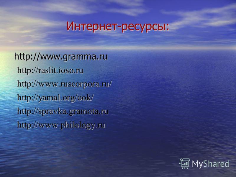 Интернет-ресурсы: http://www.gramma.ru http://raslit.ioso.ru http://raslit.ioso.ru http://www.ruscorpora.ru/ http://www.ruscorpora.ru/ http://yamal.org/ook/ http://yamal.org/ook/ http://spravka.gramota.ru http://spravka.gramota.ru http://www.philolog