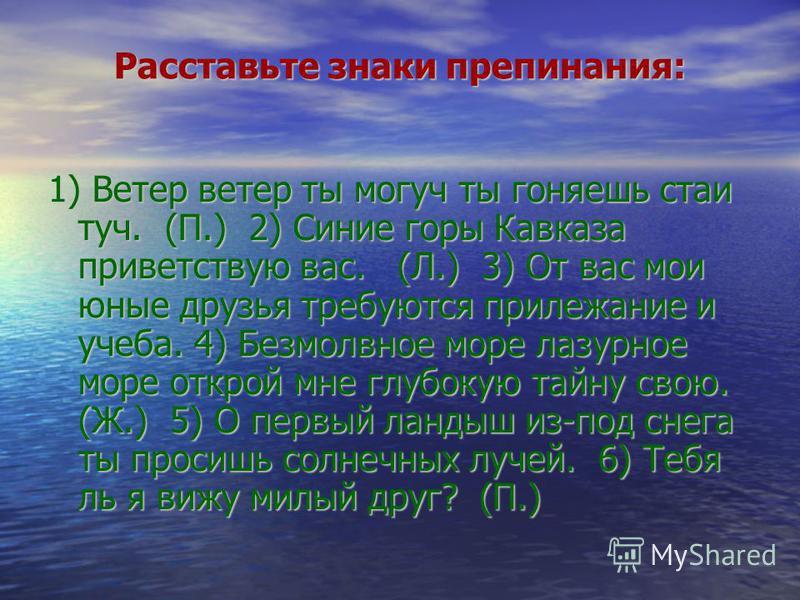 Расставьте знаки препинания: 1) Ветер ветер ты могуч ты гоняешь стаи туч. (П.) 2) Синие горы Кавказа приветствую вас. (Л.) 3) От вас мои юные друзья требуются прилежание и учеба. 4) Безмолвное море лазурное море открой мне глубокую тайну свою. (Ж.) 5