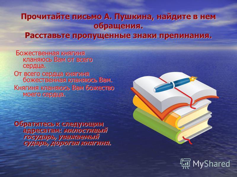 Прочитайте письмо А. Пушкина, найдите в нем обращения. Расставьте пропущенные знаки препинания. Божественная княгиня кланяюсь Вам от всего сердца. Божественная княгиня кланяюсь Вам от всего сердца. От всего сердца княгиня божественная кланяюсь Вам. К