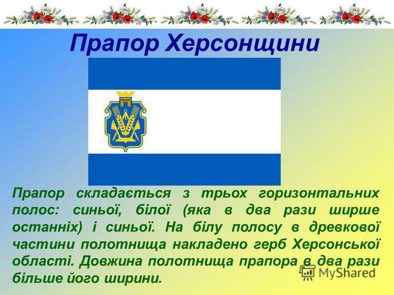 Прапор Херсонщини Прапор складається з трьох горизонтальних полос: синьої, білої (яка в два рази ширше останніх) і синьої. На білу полосу в древкової частини полотнища накладено герб Херсонської області. Довжина полотнища прапора в два рази більше йо
