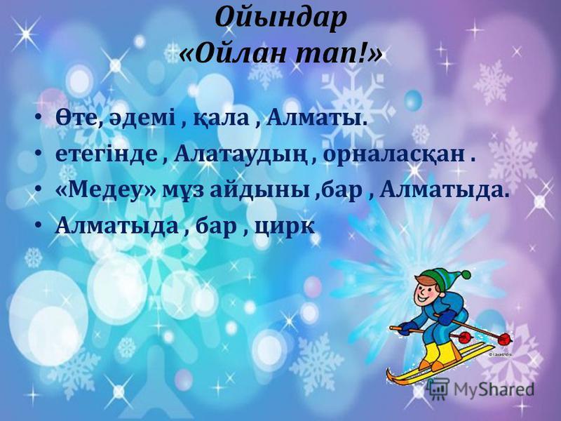 Ойындар «Ойлан тап!» Өте, әдемі, қала, Алматы. етегінде, Алатаудың, орналасқан. «Медеу» мұз айдыны,бар, Алматыда. Алматыда, бар, цирк