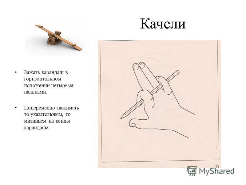 Качели Зажать карандаш в горизонтальном положении четырьмя пальцами. Попеременно нажимать то указательным, то мизинцем на концы карандаша.