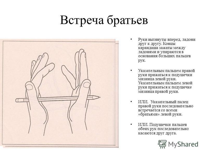 Встреча братьев Руки вытянуты вперед, ладони друг к другу. Концы карандаша зажаты между ладонями и упираются в основания больших пальцев рук. Указательным пальцем правой руки прижаться к подушечки мизинца левой руки. Указательным пальцем левой руки п