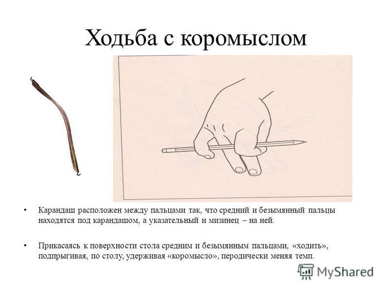 Ходьба с коромыслом Карандаш расположен между пальцами так, что средний и безымянный пальцы находятся под карандашом, а указательный и мизинец – на ней. Прикасаясь к поверхности стола средним и безымянным пальцами, «ходить», подпрыгивая, по столу, уд