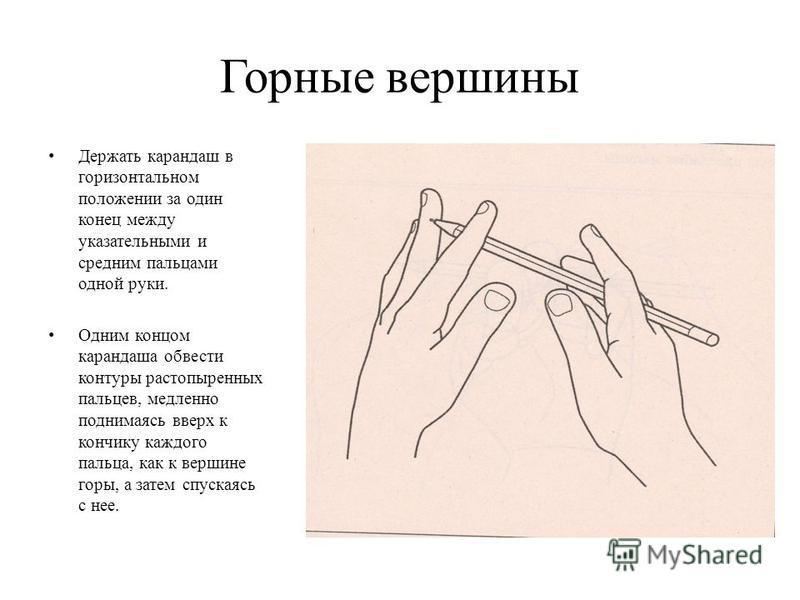Горные вершины Держать карандаш в горизонтальном положении за один конец между указательными и средним пальцами одной руки. Одним концом карандаша обвести контуры растопыренных пальцев, медленно поднимаясь вверх к кончику каждого пальца, как к вершин