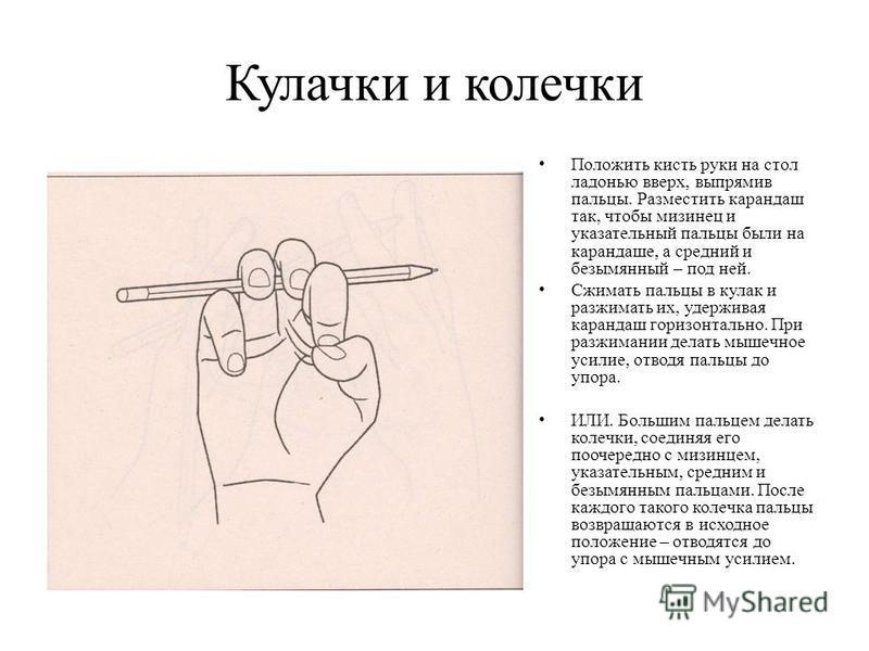 Кулачки и колечки Положить кисть руки на стол ладонью вверх, выпрямив пальцы. Разместить карандаш так, чтобы мизинец и указательный пальцы были на карандаше, а средний и безымянный – под ней. Сжимать пальцы в кулак и разжимать их, удерживая карандаш