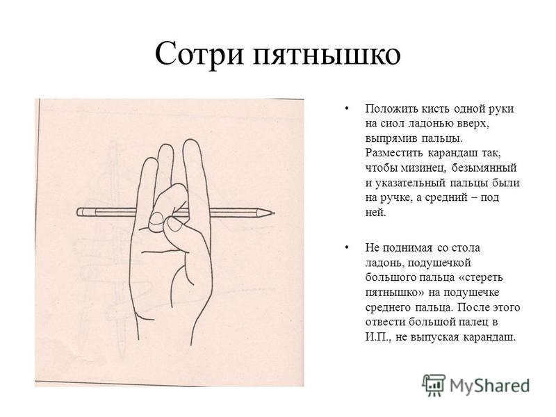 Сотри пятнышко Положить кисть одной руки на стол ладонью вверх, выпрямив пальцы. Разместить карандаш так, чтобы мизинец, безымянный и указательный пальцы были на ручке, а средний – под ней. Не поднимая со стола ладонь, подушечкой большого пальца «сте