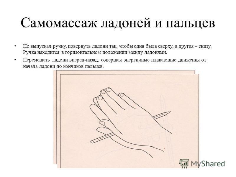 Самомассаж ладоней и пальцев Не выпуская ручку, повернуть ладони так, чтобы одна была сверху, а другая – снизу. Ручка находится в горизонтальном положении между ладонями. Перемещать ладони вперед-назад, совершая энергичные плавающие движения от начал