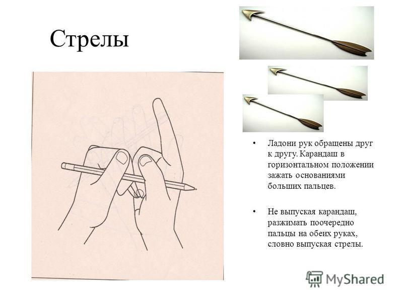 Стрелы Ладони рук обращены друг к другу. Карандаш в горизонтальном положении зажать основаниями больших пальцев. Не выпуская карандаш, разжимать поочередно пальцы на обеих руках, словно выпуская стрелы.