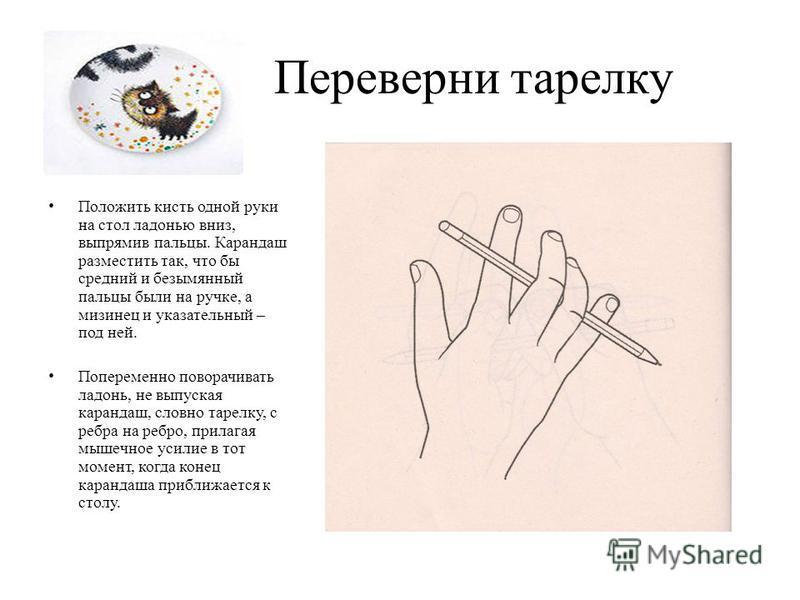 Переверни тарелку Положить кисть одной руки на стол ладонью вниз, выпрямив пальцы. Карандаш разместить так, что бы средний и безымянный пальцы были на ручке, а мизинец и указательный – под ней. Попеременно поворачивать ладонь, не выпуская карандаш, с