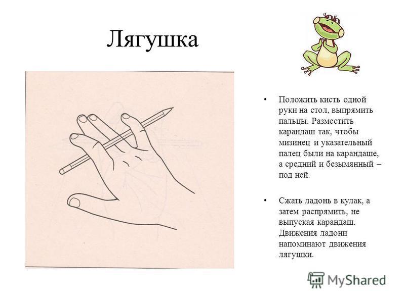 Лягушка Положить кисть одной руки на стол, выпрямить пальцы. Разместить карандаш так, чтобы мизинец и указательный палец были на карандаше, а средний и безымянный – под ней. Сжать ладонь в кулак, а затем распрямить, не выпуская карандаш. Движения лад