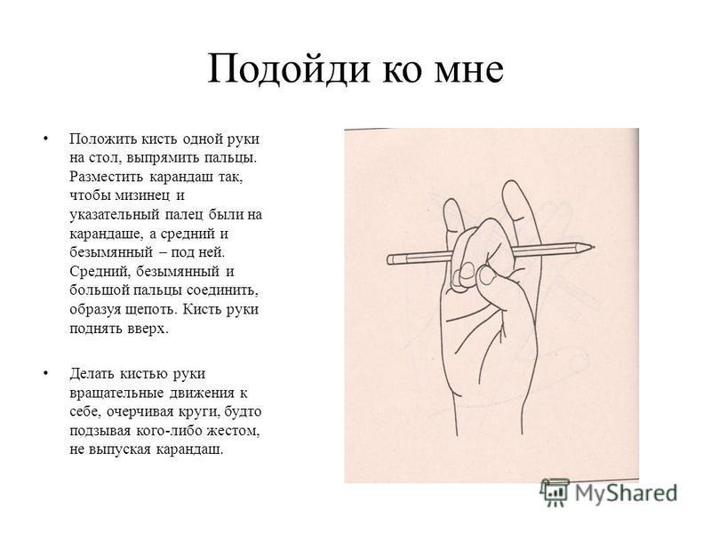 Подойди ко мне Положить кисть одной руки на стол, выпрямить пальцы. Разместить карандаш так, чтобы мизинец и указательный палец были на карандаше, а средний и безымянный – под ней. Средний, безымянный и большой пальцы соединить, образуя щепоть. Кисть