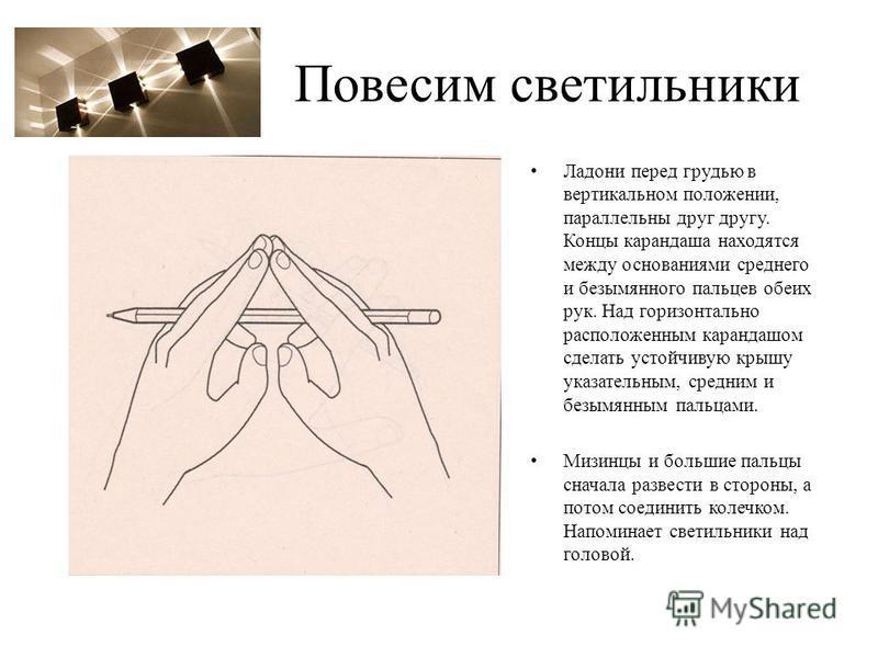 Повесим светильники Ладони перед грудью в вертикальном положении, параллельны друг другу. Концы карандаша находятся между основаниями среднего и безымянного пальцев обеих рук. Над горизонтально расположенным карандашом сделать устойчивую крышу указат