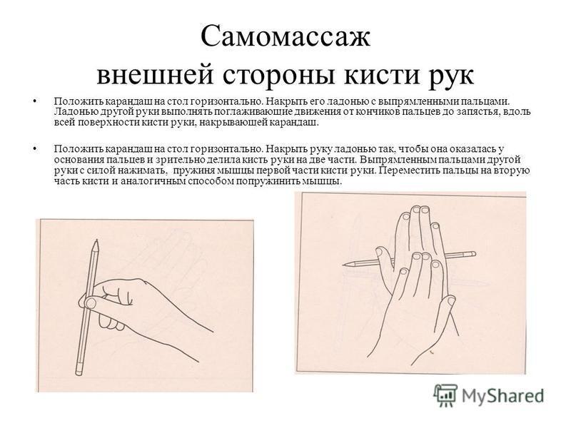 Самомассаж внешней стороны кисти рук Положить карандаш на стол горизонтально. Накрыть его ладонью с выпрямленными пальцами. Ладонью другой руки выполнять поглаживающие движения от кончиков пальцев до запястья, вдоль всей поверхности кисти руки, накры