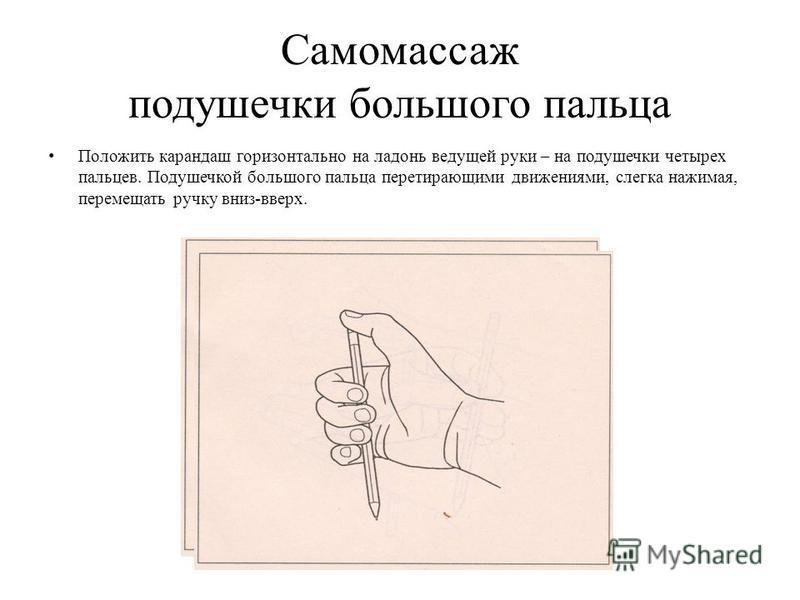 Самомассаж подушечки большого пальца Положить карандаш горизонтально на ладонь ведущей руки – на подушечки четырех пальцев. Подушечкой большого пальца перетирающими движениями, слегка нажимая, перемещать ручку вниз-вверх.